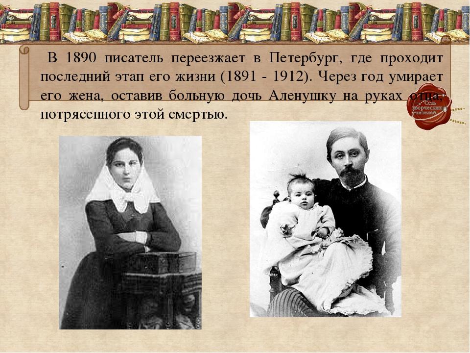 В 1890 писатель переезжает в Петербург, где проходит последний этап его жизн...