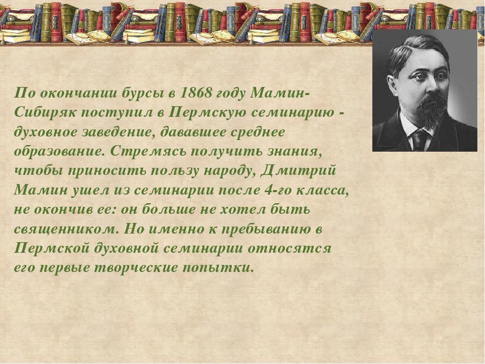 По окончании бурсы в 1868 году Мамин-Сибиряк поступил в Пермскую семинарию -...