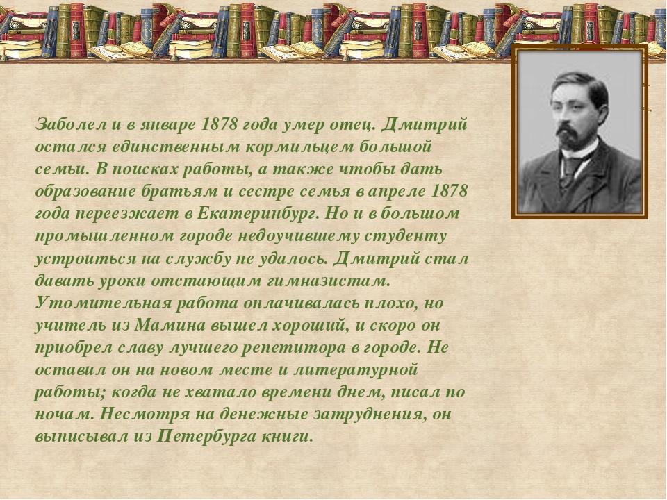 Заболел и в январе 1878 года умер отец. Дмитрий остался единственным кормильц...