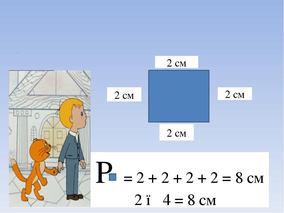 2 см 2 см 2 см 2 см Р = 2 + 2 + 2 + 2 = 8 см 2 ● 4 = 8 см