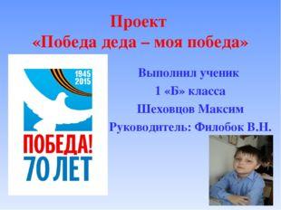 Проект «Победа деда – моя победа» Выполнил ученик 1 «Б» класса Шеховцов Макси