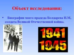 Объект исследования: Биография моего прадеда Болдарева Н.М, солдата Великой О