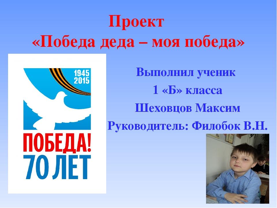 Проект «Победа деда – моя победа» Выполнил ученик 1 «Б» класса Шеховцов Макси...