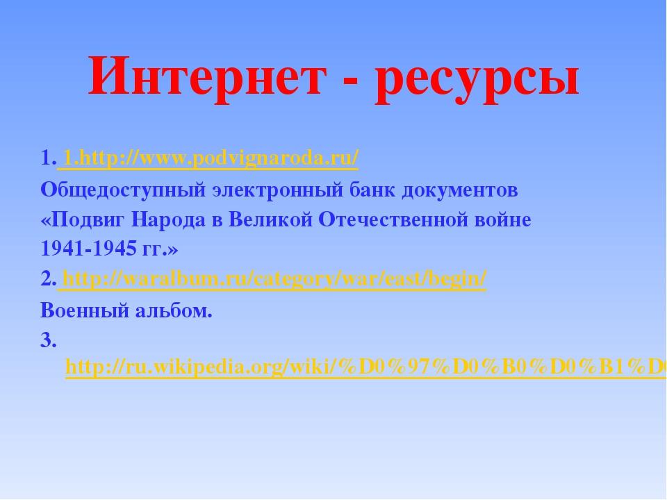 Интернет - ресурсы 1. 1.http://www.podvignaroda.ru/ Общедоступный электронный...