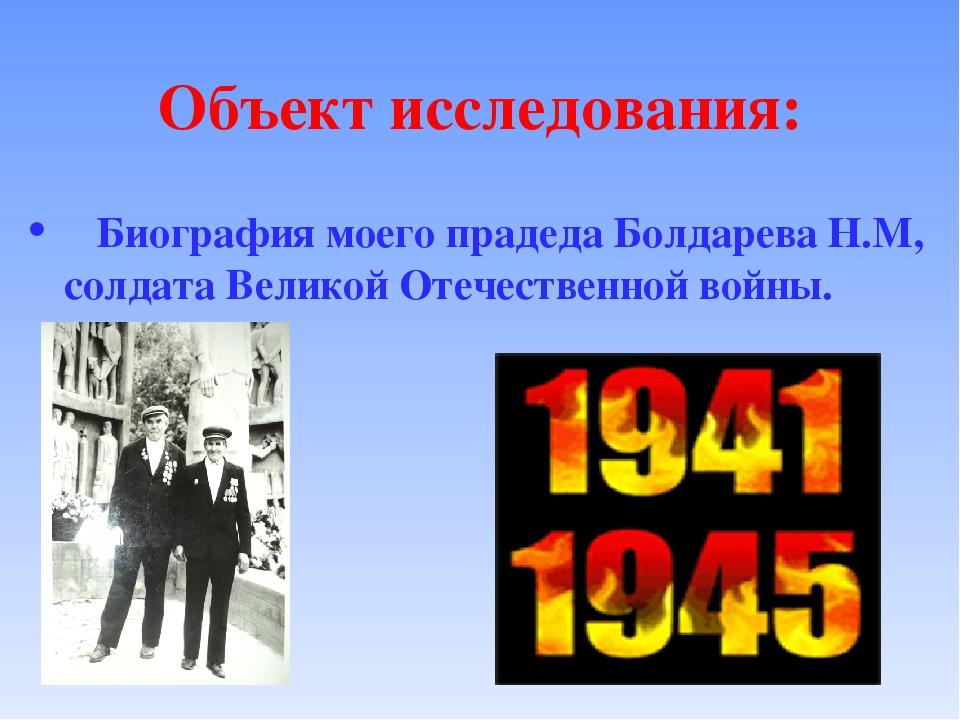 Объект исследования: Биография моего прадеда Болдарева Н.М, солдата Великой О...