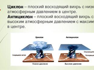 Циклон – плоский восходящий вихрь с низким атмосферным давлением в центре. Ан