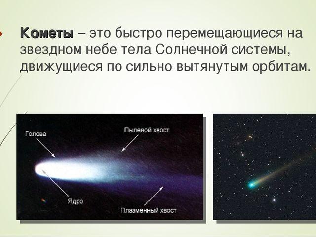 Кометы – это быстро перемещающиеся на звездном небе тела Солнечной системы, д...