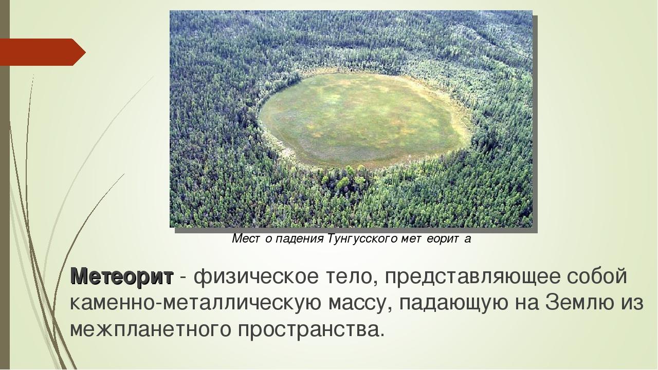 Место падения Тунгусского метеорита Метеорит - физическое тело, представляюще...