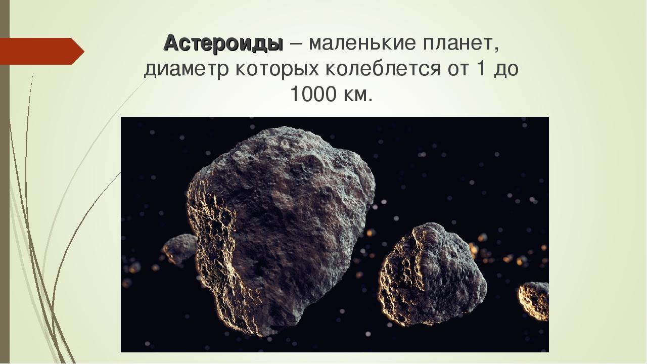 Астероиды – маленькие планет, диаметр которых колеблется от 1 до 1000 км.