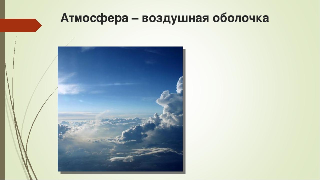 Атмосфера – воздушная оболочка