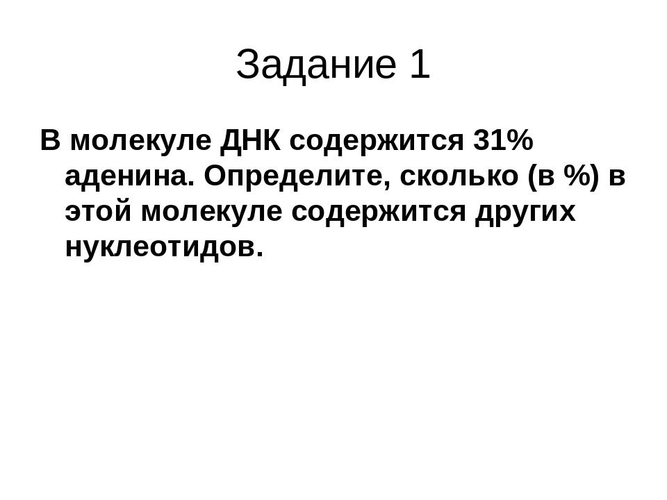 Задание 1 В молекуле ДНК содержится 31% аденина. Определите, сколько (в %) в...