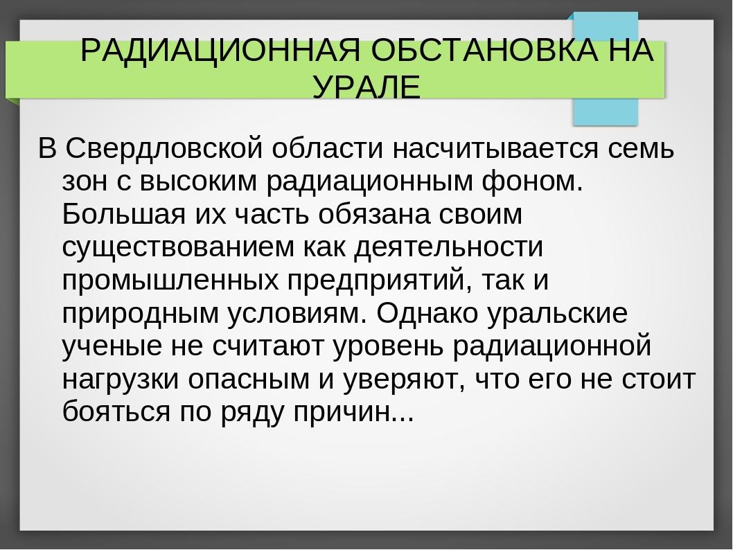 РАДИАЦИОННАЯ ОБСТАНОВКА НА УРАЛЕ В Свердловской области насчитывается семь зо...