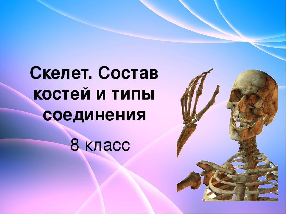 Скелет. Состав костей и типы соединения 8 класс