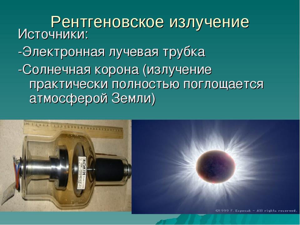 Рентгеновское излучение Источники: -Электронная лучевая трубка -Солнечная кор...