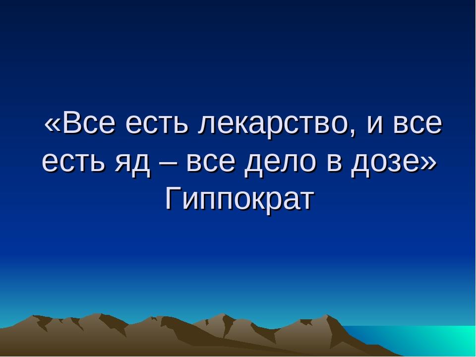 «Все есть лекарство, и все есть яд – все дело в дозе» Гиппократ