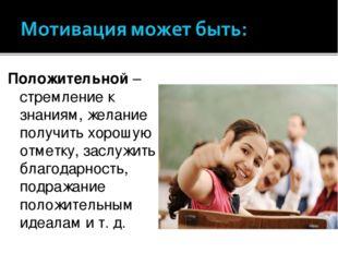 Положительной– стремление к знаниям, желание получить хорошую отметку, заслу