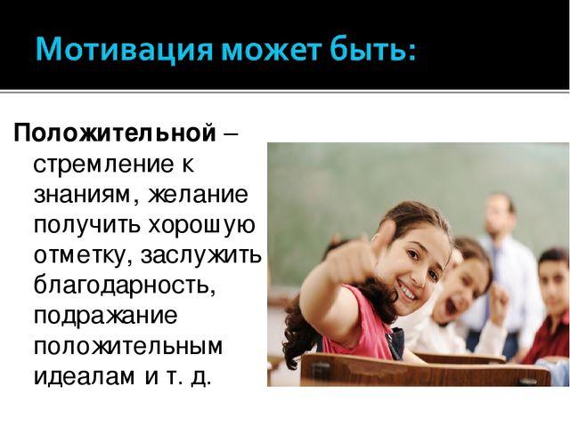 Положительной– стремление к знаниям, желание получить хорошую отметку, заслу...