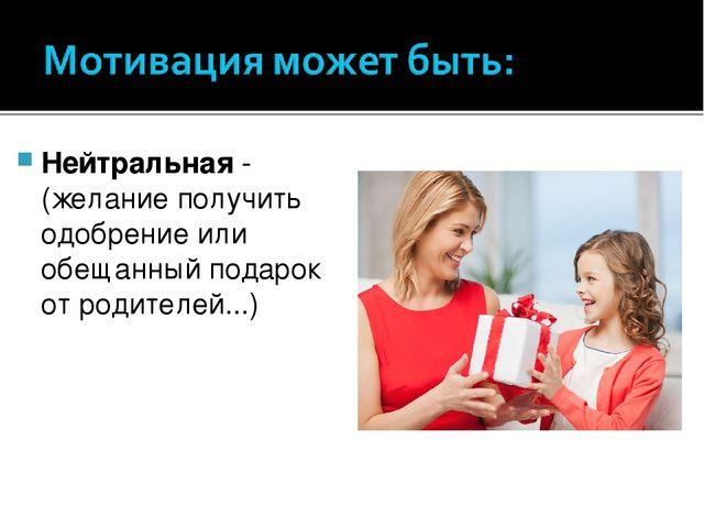 Нейтральная- (желание получить одобрение или обещанный подарок от родителей....