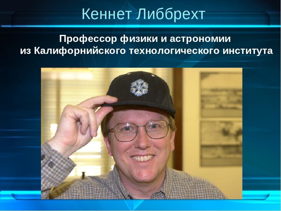 Кеннет Либбрехт Профессор физики и астрономии из Калифорнийского технологичес...