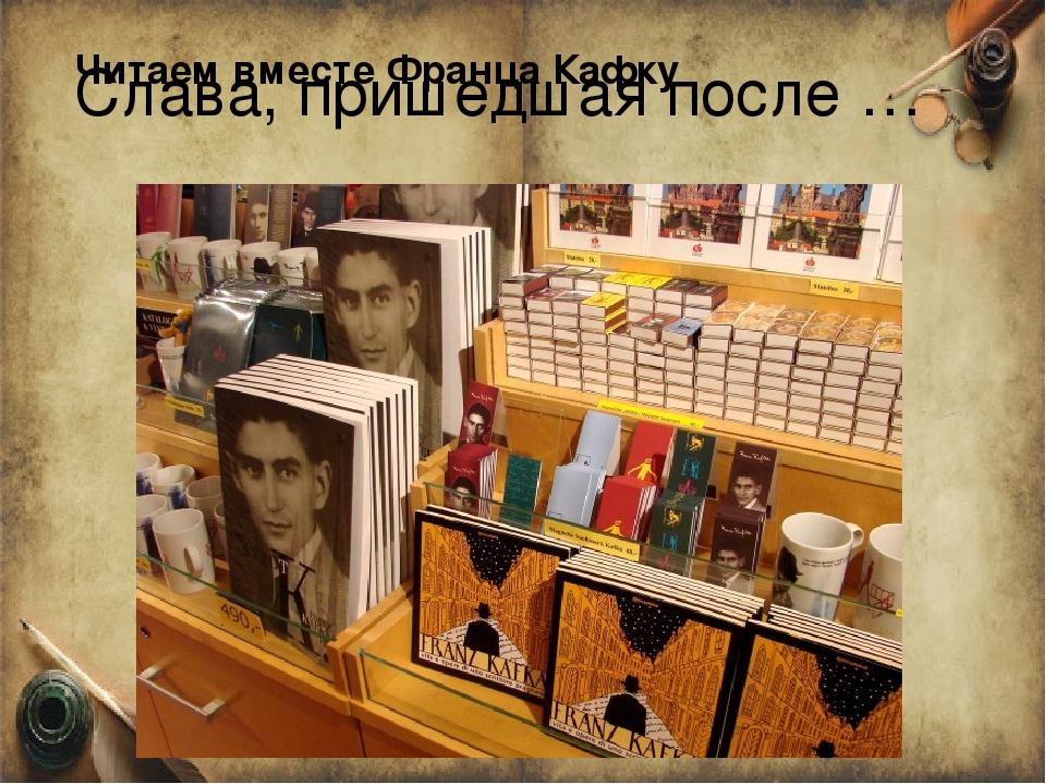 Слава, пришедшая после … Читаем вместе Франца Кафку