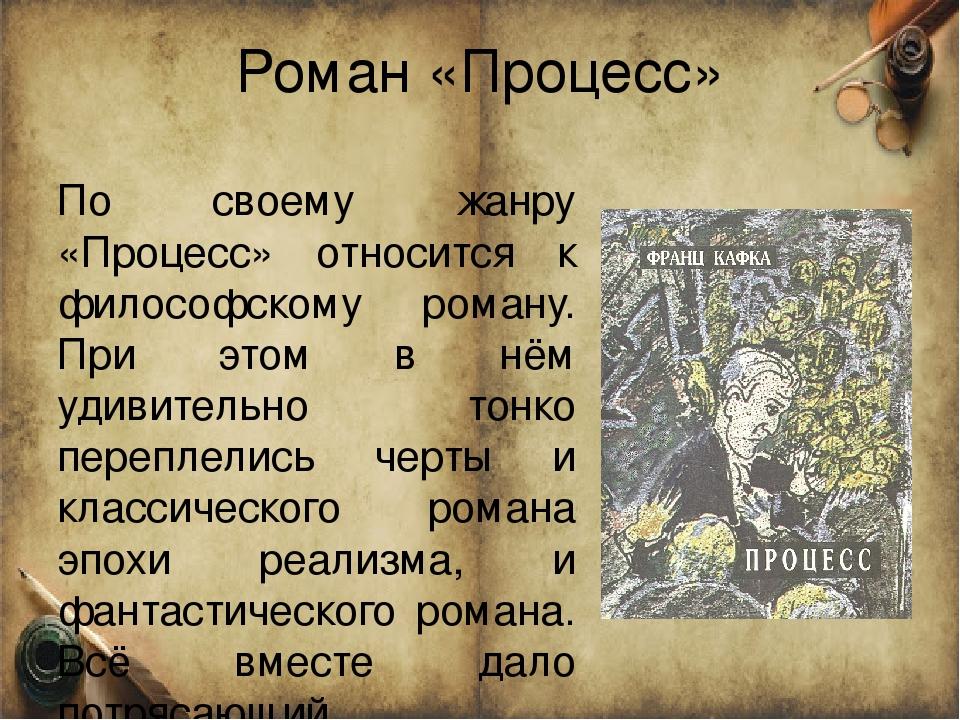 Роман «Процесс» По своему жанру «Процесс» относится к философскому роману. Пр...