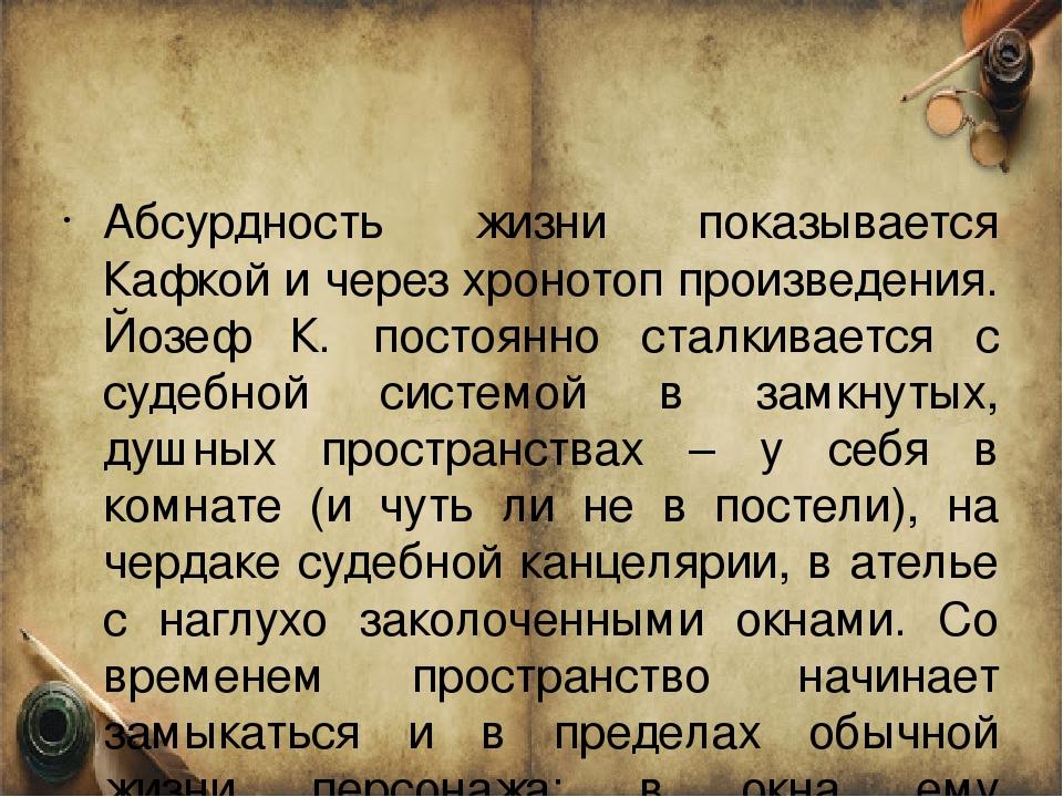 Абсурдность жизни показывается Кафкой и через хронотоп произведения. Йозеф К....