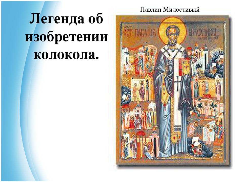 Легенда об изобретении колокола. Павлин Милостивый