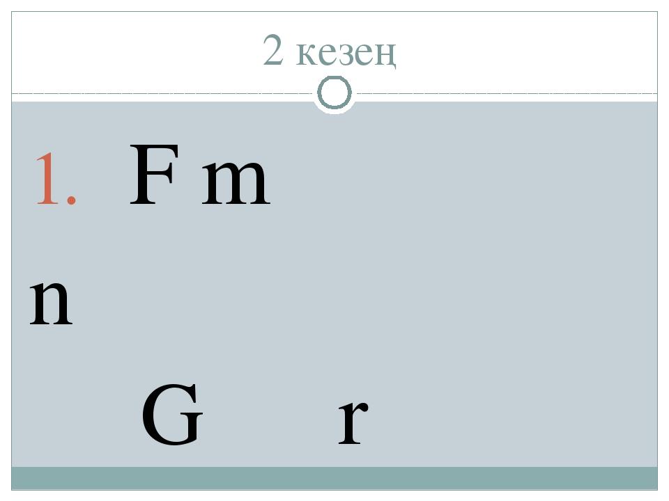 2 кезең F m n G r m