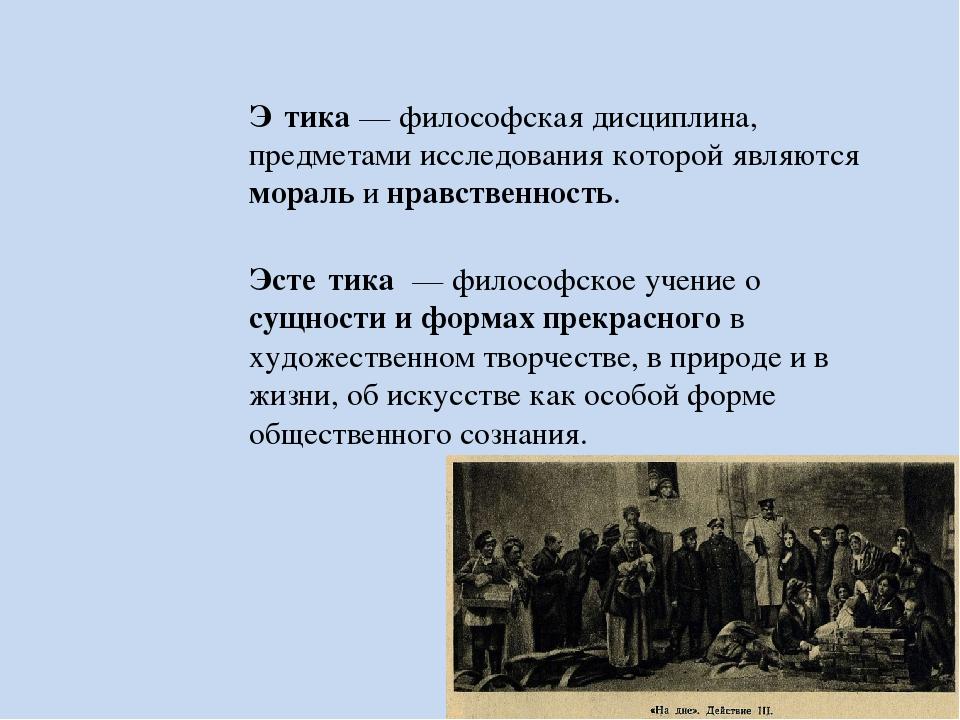 Э́тика — философская дисциплина, предметами исследования которой являются мор...