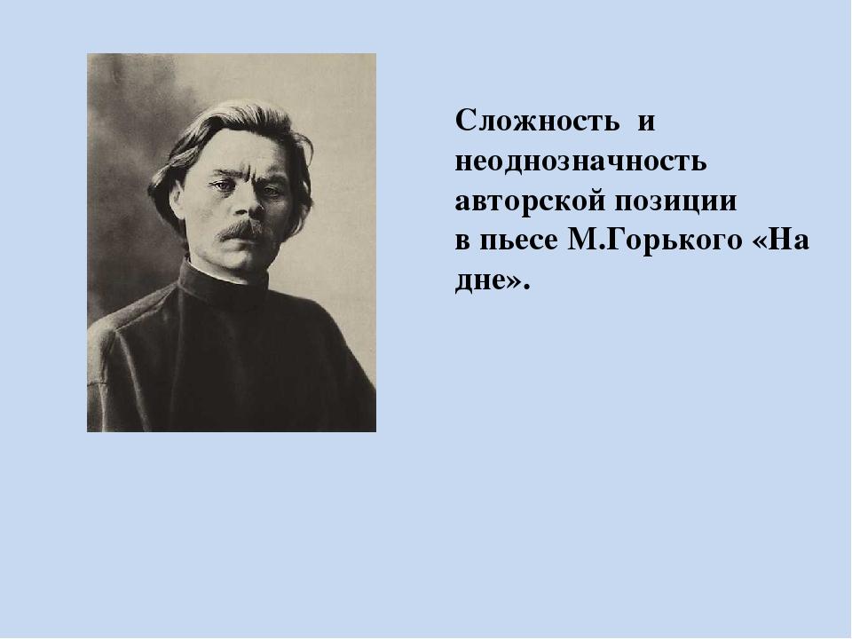 Сложность и неоднозначность авторской позиции в пьесе М.Горького «На дне».