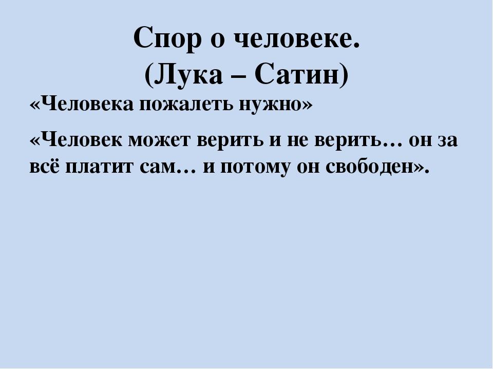 Спор о человеке. (Лука – Сатин) «Человека пожалеть нужно» «Человек может вери...