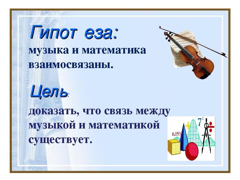 доказать, что связь между музыкой и математикой существует. Гипотеза: музыка...