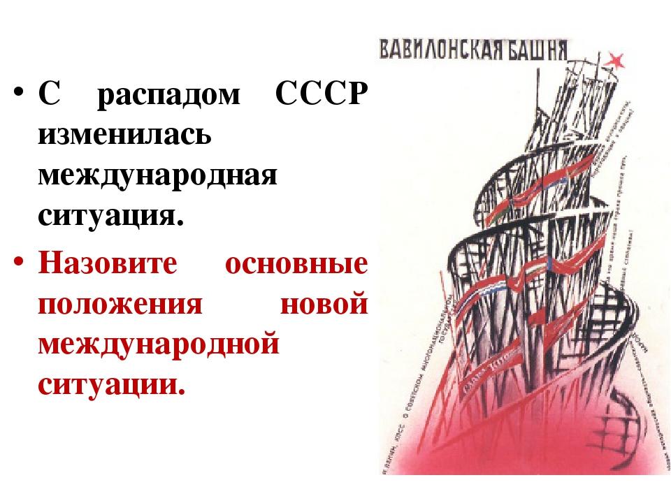 С распадом СССР изменилась международная ситуация. Назовите основные положени...