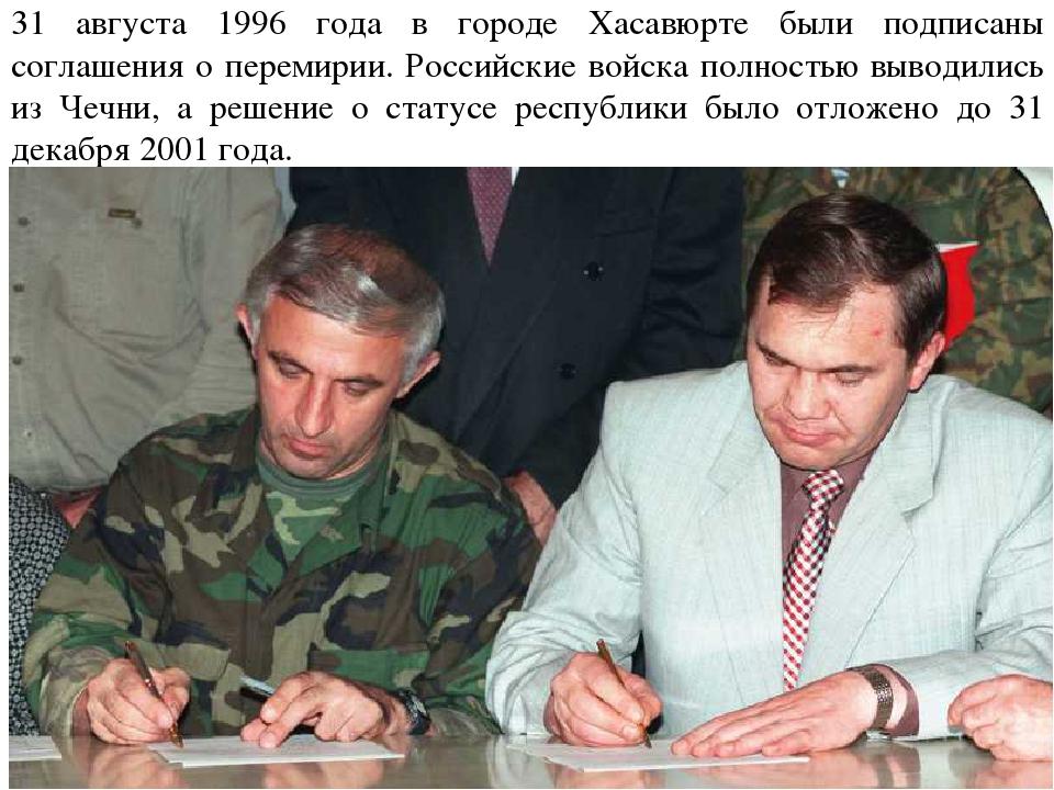 31 августа 1996 года в городе Хасавюрте были подписаны соглашения о перемирии...