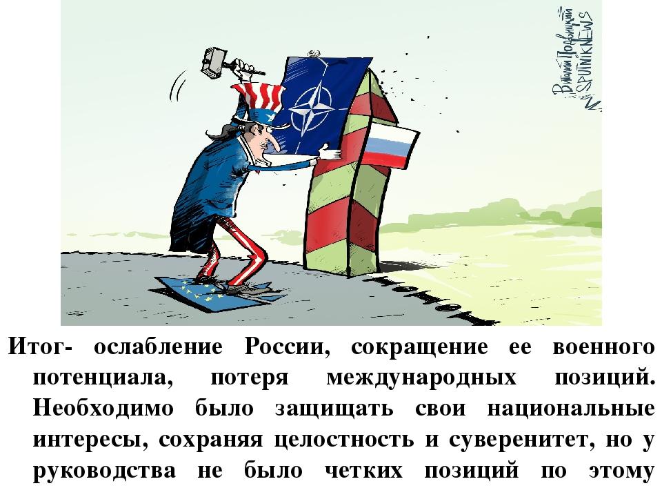 Итог- ослабление России, сокращение ее военного потенциала, потеря междунаро...