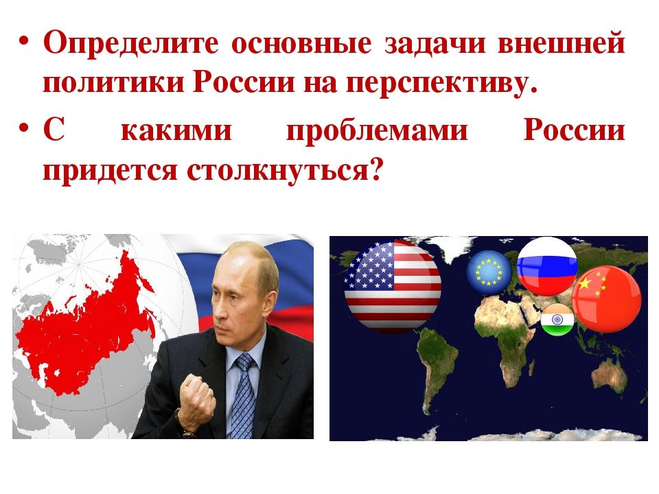 Определите основные задачи внешней политики России на перспективу. С какими п...