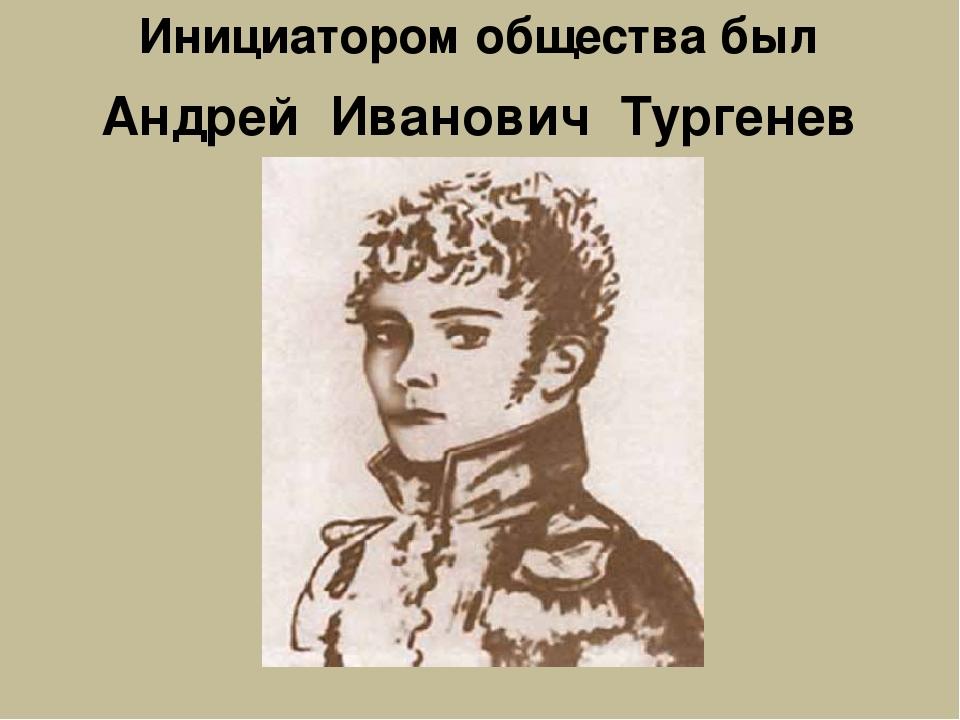 Инициатором общества был Андрей Иванович Тургенев