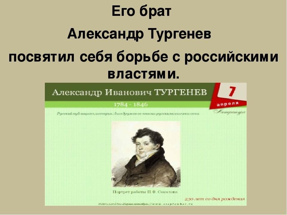 Его брат Александр Тургенев посвятил себя борьбе с российскими властями.