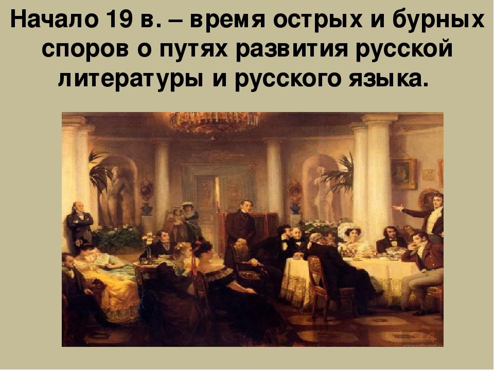 Начало 19 в. – время острых и бурных споров о путях развития русской литерату...