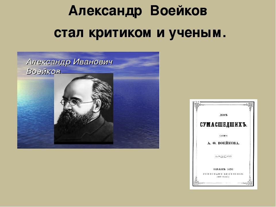 Александр Воейков стал критиком и ученым.