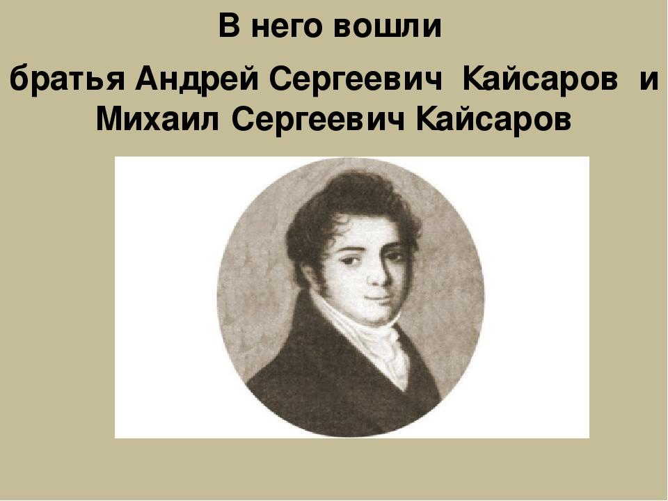 В него вошли братья Андрей Сергеевич Кайсаров и Михаил Сергеевич Кайсаров