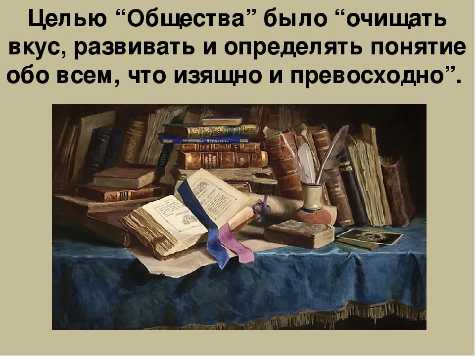 """Целью """"Общества"""" было""""очищать вкус, развивать и определять понятие обо всем,..."""