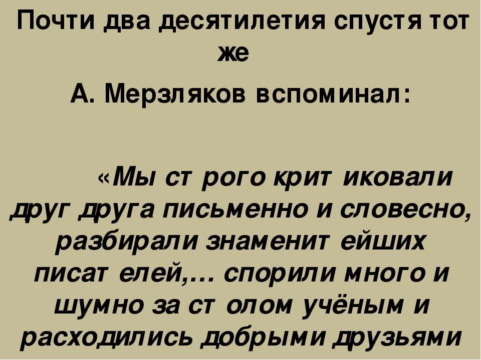 Почти два десятилетия спустя тот же А. Мерзляков вспоминал: «Мы строго крити...