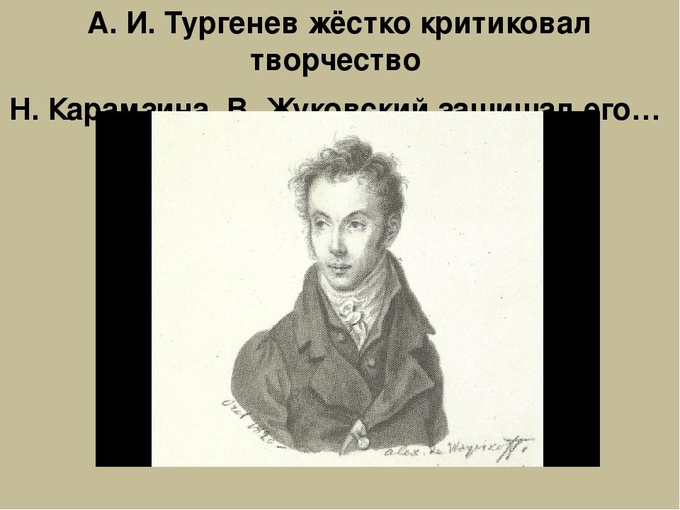 А. И. Тургенев жёстко критиковал творчество Н. Карамзина, В. Жуковский защища...