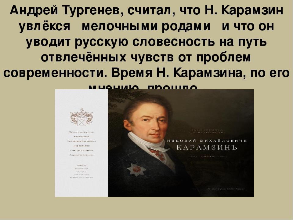 Андрей Тургенев, считал, что Н. Карамзин увлёкся ''мелочными родами'' и что о...