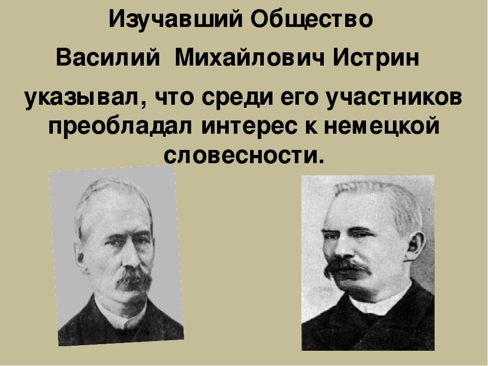 Изучавший Общество Василий Михайлович Истрин указывал, что среди его участник...