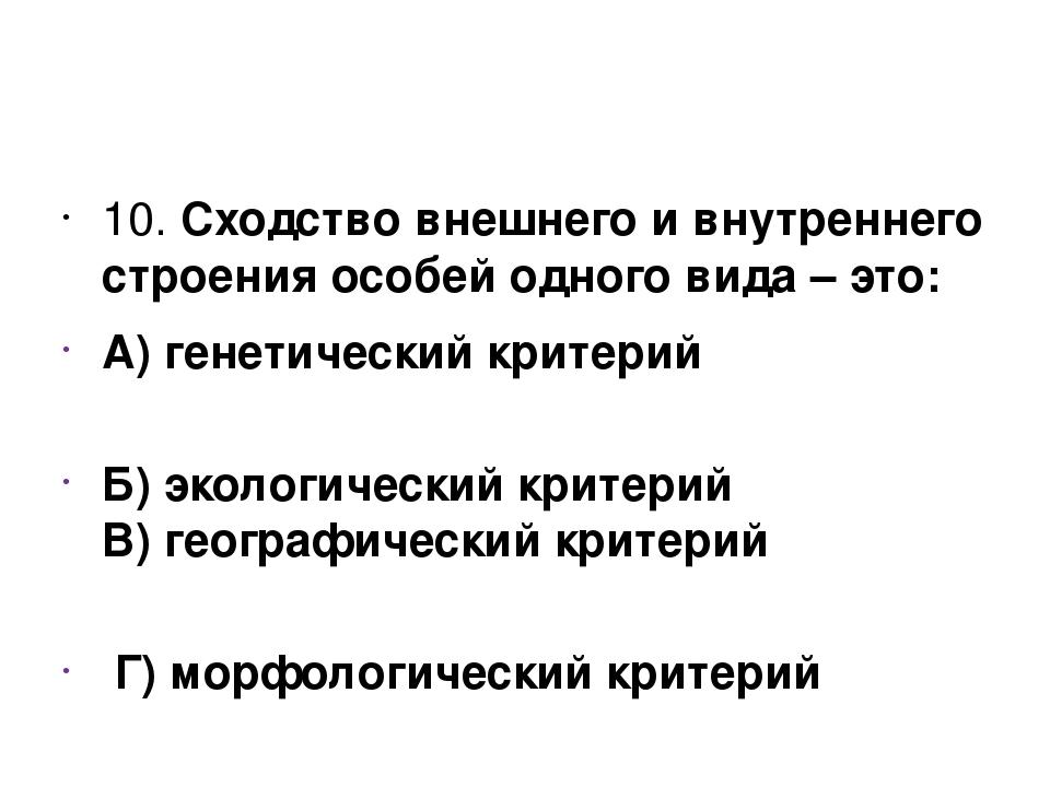 10. Сходство внешнего и внутреннего строения особей одного вида – это: А) ге...