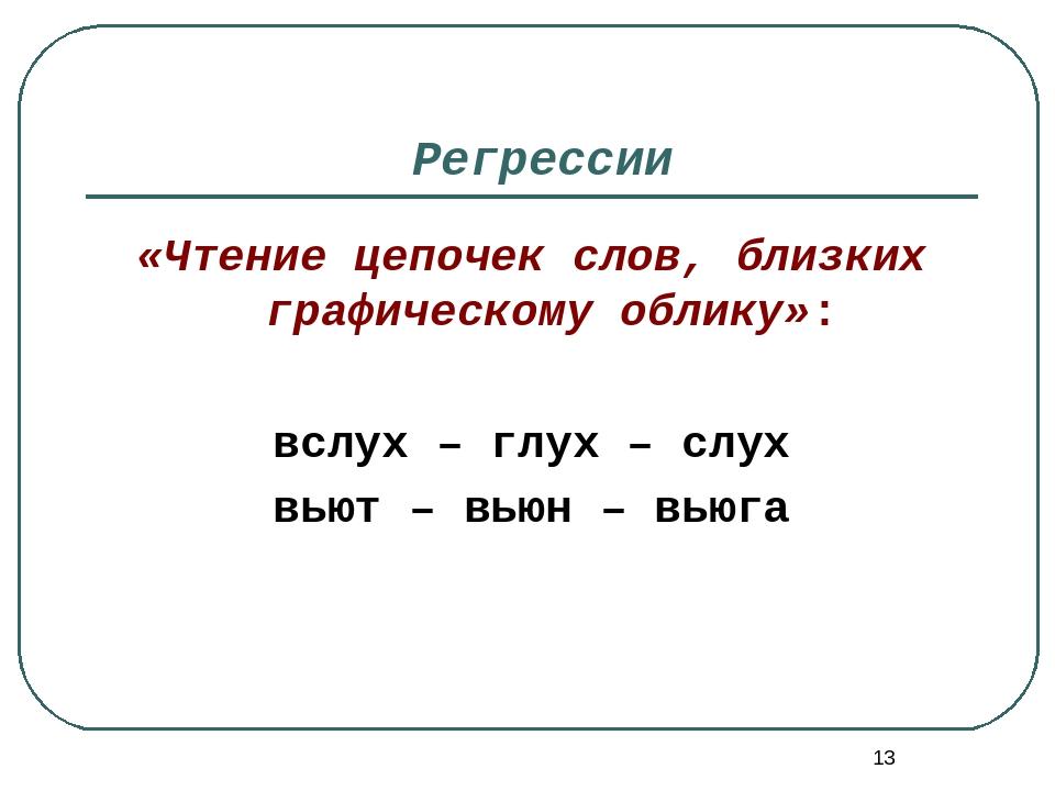 * Регрессии «Чтение цепочек слов, близких графическому облику»: вслух – глух...