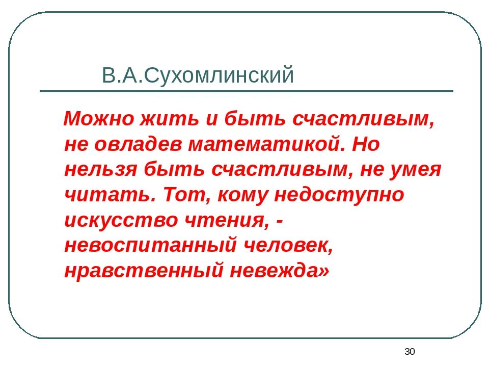 * В.А.Сухомлинский Можно жить и быть счастливым, не овладев математикой. Но н...