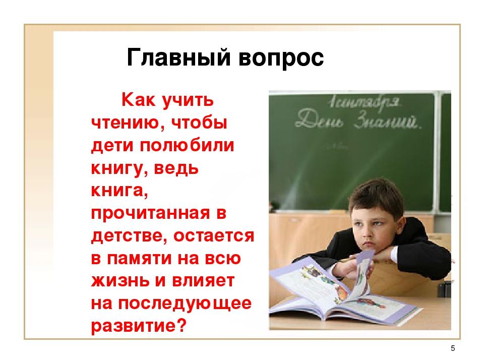 * Главный вопрос Как учить чтению, чтобы дети полюбили книгу, ведь книга, п...